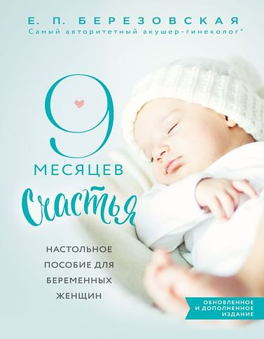 9 месяцев счастья. Настольное пособие для беременных женщин (обновленное и дополненное издание) Артикул: 51743 Эксмо Березовская Е.П.