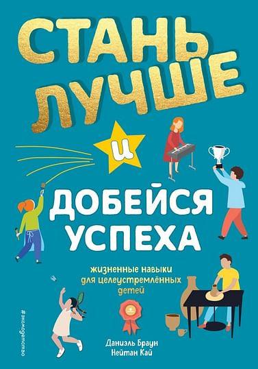 Стань лучше и добейся успеха. Жизненные навыки для целеустремлённых детей Артикул: 102710 Эксмо Браун Д., Кай Н.