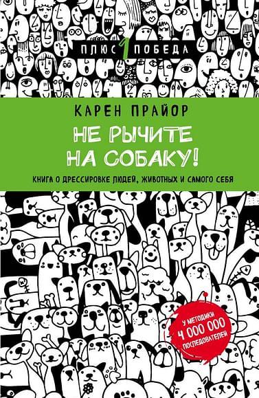 Не рычите на собаку! Книга о дрессировке людей, животных и самого себя (новое оформление) Артикул: 417 Эксмо Прайор К.