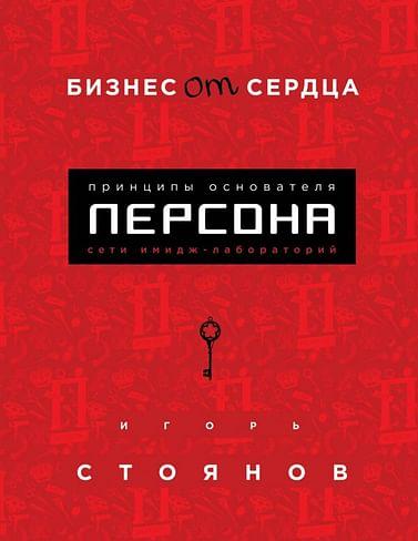 """Бизнес от сердца. Принципы основателя имидж-лабораторий """"Персона"""" Артикул: 69498 Эксмо Стоянов И."""