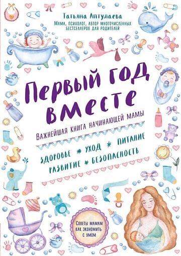 Первый год вместе. Важнейшая книга начинающей мамы Артикул: 25426 Эксмо Аптулаева Т.Г.
