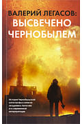 Валерий Легасов: Высвечено Чернобылем Артикул: 91931 АСТ Легасов В.А.