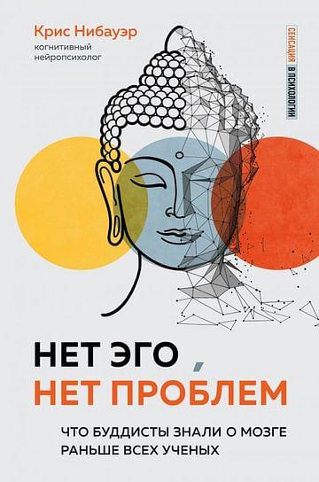 Нет Эго, нет проблем. Что буддисты знали о мозге раньше всех ученых Артикул: 105575 Эксмо Нибауэр К.