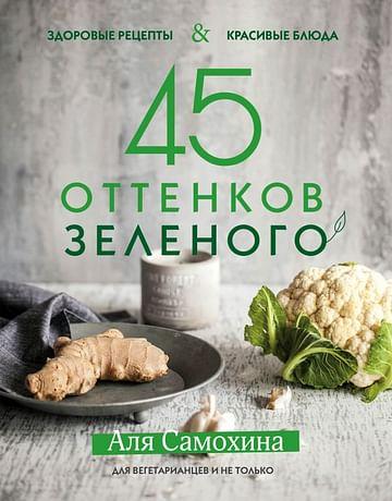45 оттенков зеленого. Здоровые рецепты и красивые блюда. Для вегетарианцев и не только Артикул: 42743 Эксмо Аля Самохина
