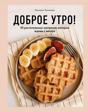 Доброе утро! 50 растительных завтраков, которые ждешь с вечера Артикул: 78388 Эксмо Туманова Н.Ю.