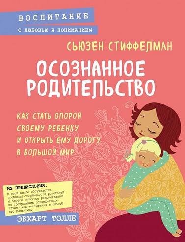 Осознанное родительство. Как стать опорой своему ребенку и открыть ему дорогу в большой мир Артикул: 43959 Эксмо Стиффелман С.