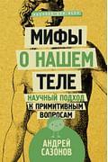 Мифы о нашем теле: научный подход к примитивным вопросам Артикул: 30364 АСТ Сазонов А.