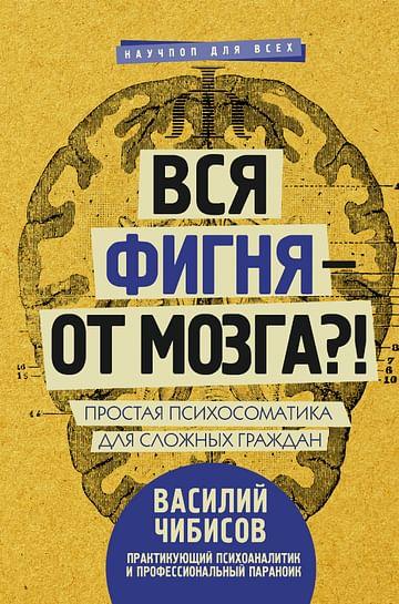 Вся фигня - от мозга?! Простая психосоматика для сложных граждан Артикул: 32330 АСТ Чибисов В.В.