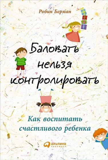 Баловать нельзя контролировать: Как воспитать счастливого ребенка Артикул: 51552 Альпина Паблишер ООО Берман Р.