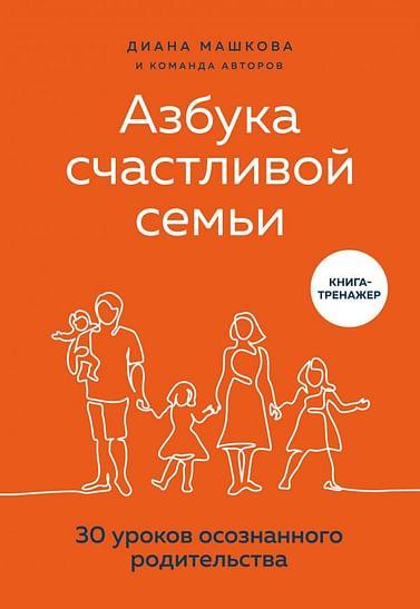 Азбука счастливой семьи. 30 уроков осознанного родительства Артикул: 107230 Эксмо Машкова Д.