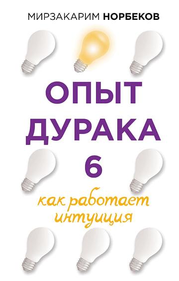 Опыт дурака 6. Как работает интуиция Артикул: 107377 АСТ Норбеков М.С.