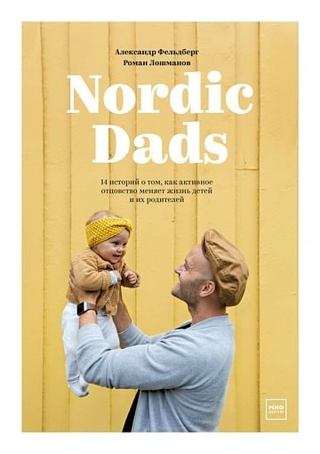 Nordic Dads. 14 историй о том, как активное отцовство меняет жизнь детей и их родителей Артикул: 72734 МАНН, ИВАНОВ И ФЕРБЕР ООО Александр Фельдберг,