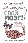 Заряди свой мозг! Тренажеры-аккумуляторы для тех, кто хочет думать быстро и эффективно Артикул: 107636 АСТ Могучий Антон