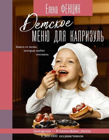 Детское меню для капризуль. Книга от мамы, которая любит готовить Артикул: 107562 АСТ Фенцик Е.М.