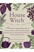 House Witch. Полный путеводитель по магическим практикам для защиты вашего дома, очищения пространст Артикул: 80770 Эксмо Мёрфи-Хискок Э.