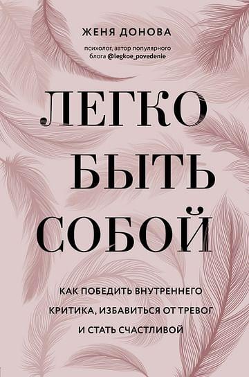 Легко быть собой. Как победить внутреннего критика, избавиться от тревог и стать счастливой Артикул: 102084 Эксмо Донова Ж.