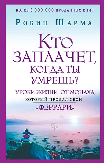 Кто заплачет, когда ты умрешь? Уроки жизни от монаха, который продал свой «феррари» Артикул: 62330 АСТ Шарма Р.