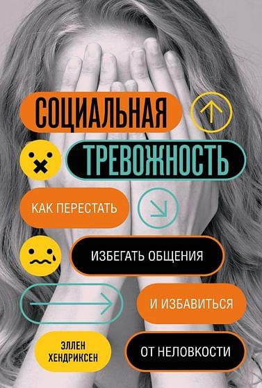 Социальная тревожность. Как перестать избегать общения и избавиться от неловкости Артикул: 109551 Эксмо Хендриксен Э.