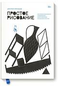 Простое рисование. Упражнения для развития и поддержания самостоятельной рисовальной практики Артикул: 109730 Эксмо Дмитрий Горелышев