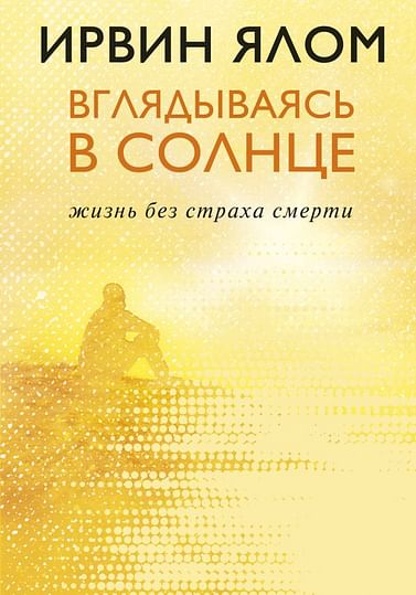 Вглядываясь в солнце. Жизнь без страха смерти Артикул: 69534 Эксмо Ялом И.Д.