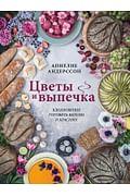 Цветы и выпечка. Вдохновение готовить вкусно и красиво! Артикул: 110623 Эксмо Аннелие Андерссон