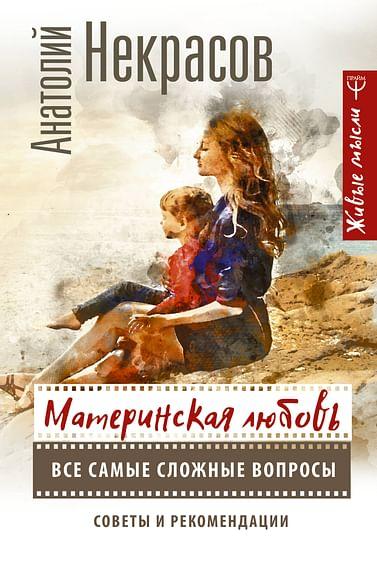 Материнская любовь. Все самые сложные вопросы. Советы и рекомендации Артикул: 68995 АСТ Некрасов А.А.