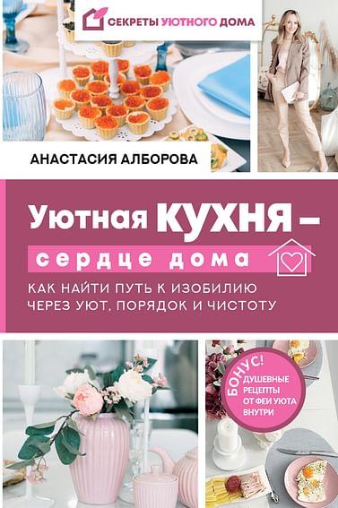 Уютная кухня — сердце дома. Как найти путь к изобилию через уют, порядок и чистоту Артикул: 110970 АСТ Алборова Анастасия