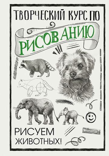 Творческий курс по рисованию. Рисуем животных! Артикул: 110971 АСТ Грей М.