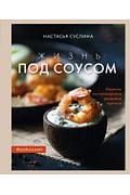 Жизнь под соусом. Рецепты из кулинарного дневника гурмана Артикул: 111084 Эксмо Настасья Суслина