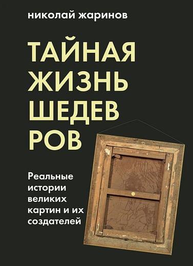 Тайная жизнь шедевров: реальные истории картин и их создателей Артикул: 99398 Эксмо Жаринов Н.Е.