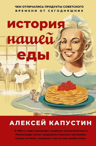 История нашей еды. Чем отличались продукты советского времени от сегодняшних Артикул: 111309 АСТ Капустин А.А.