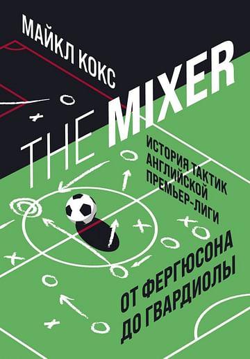 The Mixer: история тактик английской Премьер-лиги от Фергюсона до Гвардиолы Артикул: 111534 Эксмо Кокс М.