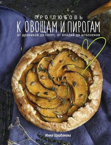 Про любовь к овощам и пирогам. От драников до галет, от оладьев до штолленов Артикул: 112328 Эксмо Инна Щербакова