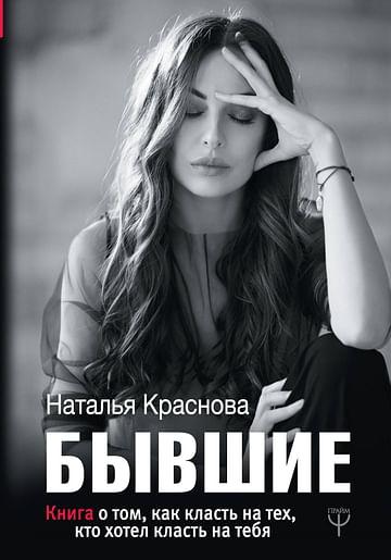 БЫВШИЕ. Книга о том, как класть на тех, кто хотел класть на тебя. Артикул: 46810 АСТ Краснова Наталья