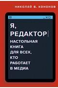 Я, редактор. Настольная книга для всех, кто работает в медиа Артикул: 112587 Эксмо Николай В. Кононов