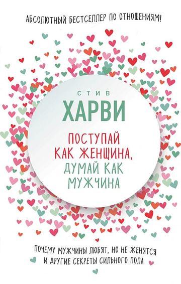 Поступай как женщина, думай как мужчина. Почему мужчины любят, но не женятся, и другие секреты сильн Артикул: 29185 Эксмо Харви С.