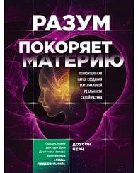 Разум покоряет материю. Поразительная наука создания материальной реальности силой разума. Артикул: 69852 Эксмо Черч Доусон
