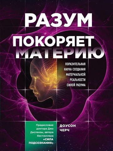 Разум покоряет материю. Поразительная наука создания материальной реальности силой разума Артикул: 69852 Эксмо Черч Доусон