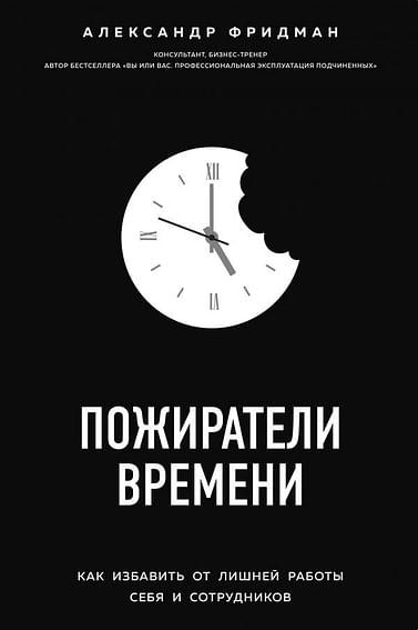 Пожиратели времени. Как избавить от лишней работы себя и сотрудников Артикул: 64573 Эксмо Фридман А.