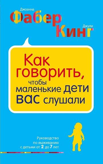 Как говорить, чтобы маленькие дети вас слушали. Руководство по выживанию с детьми от 2 до 7 лет Артикул: 30603 Эксмо Фабер Д., Кинг Д.