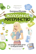 Экологичное материнство. Как оградить своих детей от вредной химии Артикул: 84473 АСТ Юсупова Е.Д.