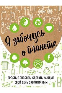 Я забочусь о планете. Простые способы сделать каждый свой день экологичным Артикул: 83485 Эксмо Жукова И.С.
