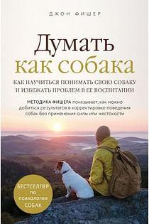 Думать как собака. Как научиться понимать свою собаку и избежать проблем в ее воспитании Артикул: 83460 Эксмо Фишер Д.