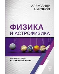 Физика и астрофизика: краткая история науки в нашей жизни. Артикул: 69753 АСТ Никонов А.П.