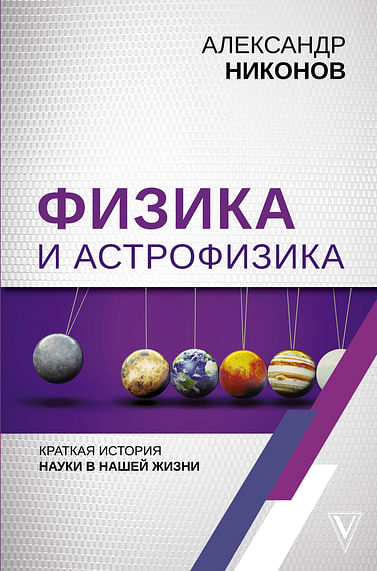 Физика и астрофизика: краткая история науки в нашей жизни Артикул: 69753 АСТ Никонов А.П.