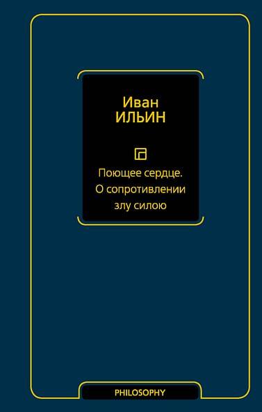 Поющее сердце. О сопротивлении злу силою Артикул: 89907 АСТ Ильин И.А.