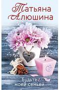 Будьте моей семьей Артикул: 92091 Эксмо Алюшина Т.А.