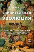 Удивительная эволюция. Биологическая история Земли в невероятных превращениях и мутациях организмов Артикул: 83821 Эксмо Лосос Д.