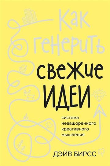 Как генерить свежие идеи. Система незашоренного креативного мышления Артикул: 82729 Азбука-Аттикус Бирсс Д.