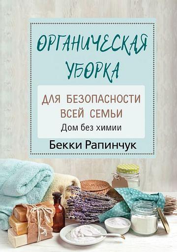 Органическая уборка для безопасности всей семьи. Дом без химии Артикул: 84395 АСТ Рапинчук Б.
